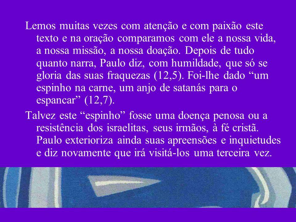 Lemos muitas vezes com atenção e com paixão este texto e na oração comparamos com ele a nossa vida, a nossa missão, a nossa doação. Depois de tudo quanto narra, Paulo diz, com humildade, que só se gloria das suas fraquezas (12,5). Foi-lhe dado um espinho na carne, um anjo de satanás para o espancar (12,7).