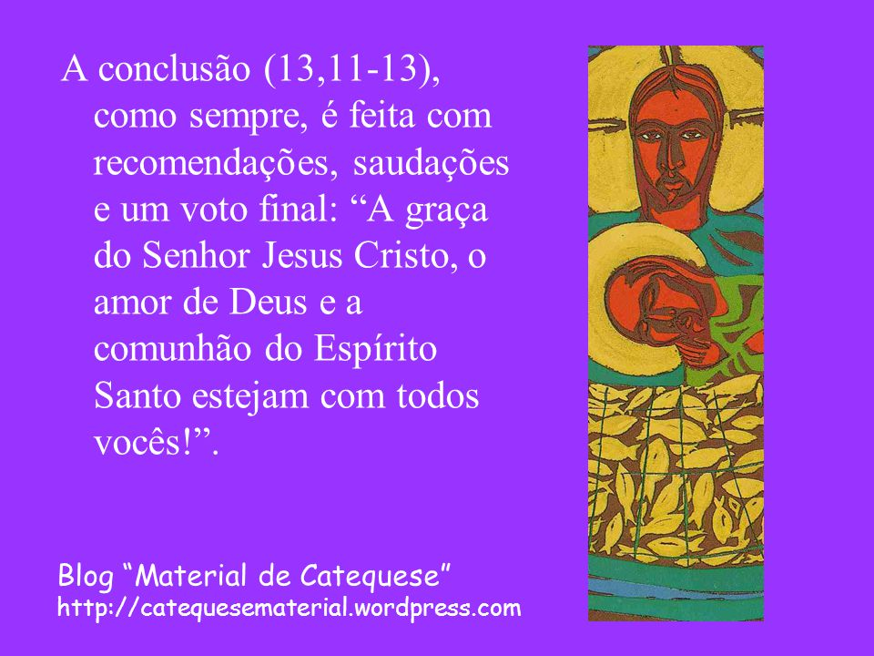 A conclusão (13,11-13), como sempre, é feita com recomendações, saudações e um voto final: A graça do Senhor Jesus Cristo, o amor de Deus e a comunhão do Espírito Santo estejam com todos vocês! .