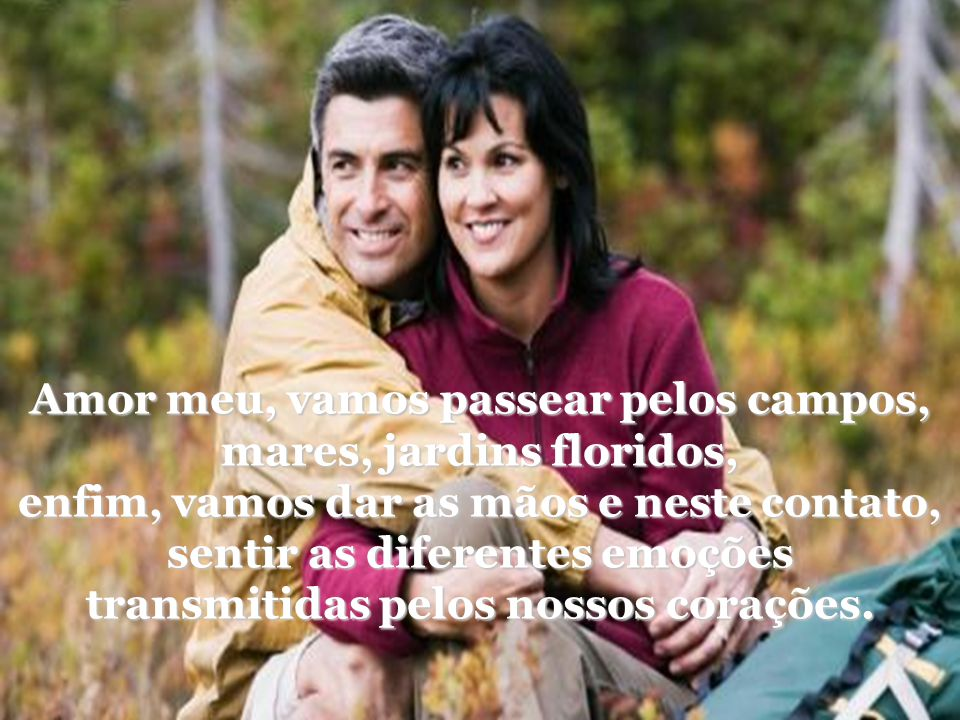 Amor meu, vamos passear pelos campos, mares, jardins floridos,