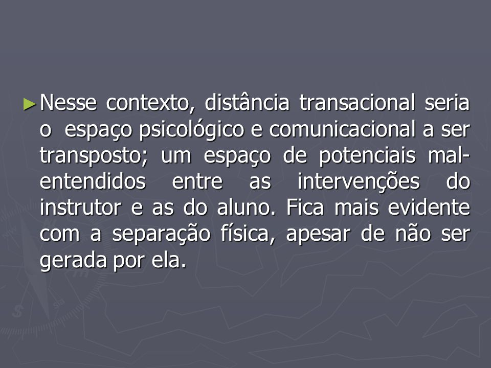 Nesse contexto, distância transacional seria o espaço psicológico e comunicacional a ser transposto; um espaço de potenciais mal-entendidos entre as intervenções do instrutor e as do aluno.