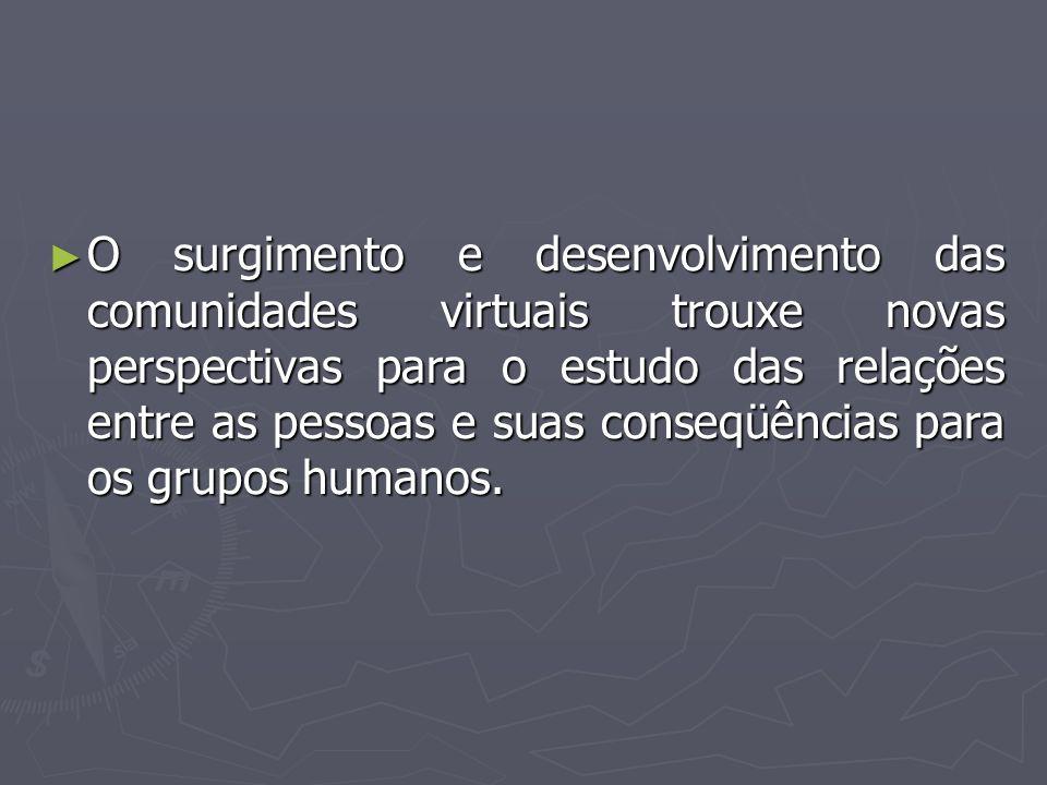 O surgimento e desenvolvimento das comunidades virtuais trouxe novas perspectivas para o estudo das relações entre as pessoas e suas conseqüências para os grupos humanos.