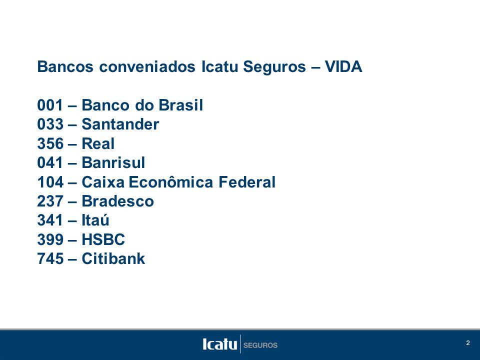 Bancos conveniados Icatu Seguros – VIDA 001 – Banco do Brasil 033 – Santander 356 – Real 041 – Banrisul 104 – Caixa Econômica Federal 237 – Bradesco 341 – Itaú 399 – HSBC 745 – Citibank