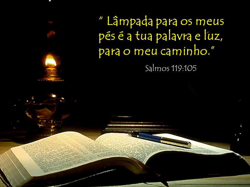 Lâmpada para os meus pés é a tua palavra e luz, para o meu caminho.