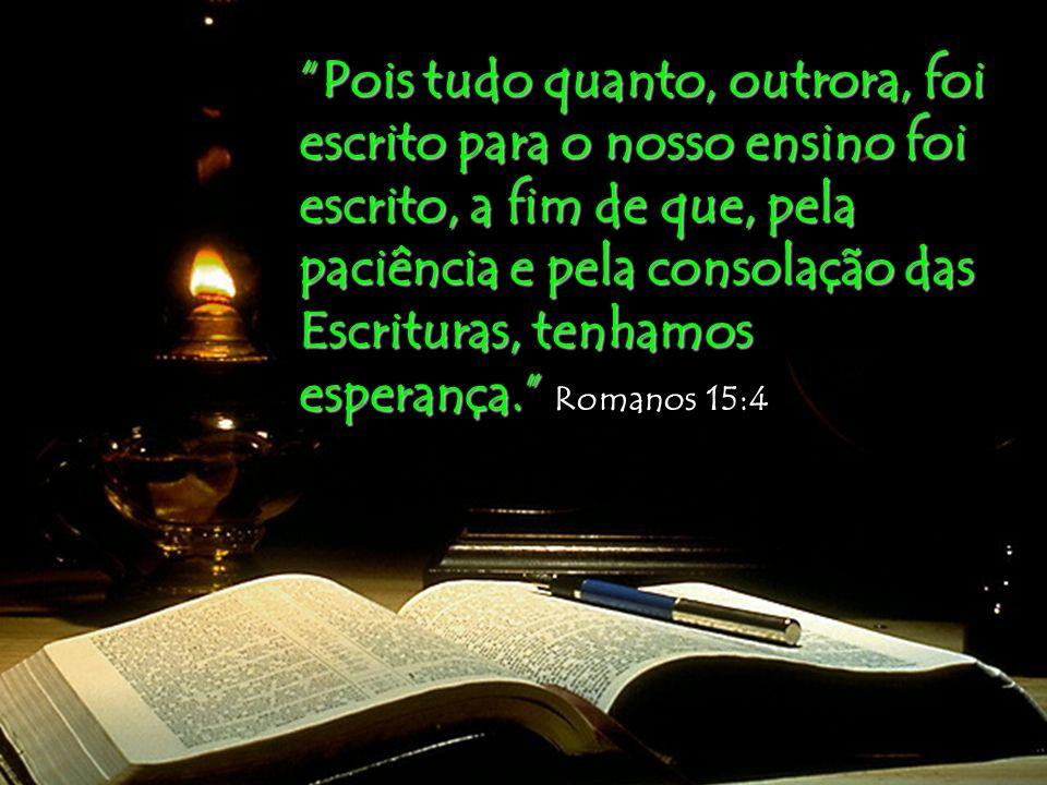 Pois tudo quanto, outrora, foi escrito para o nosso ensino foi escrito, a fim de que, pela paciência e pela consolação das Escrituras, tenhamos esperança. Romanos 15:4