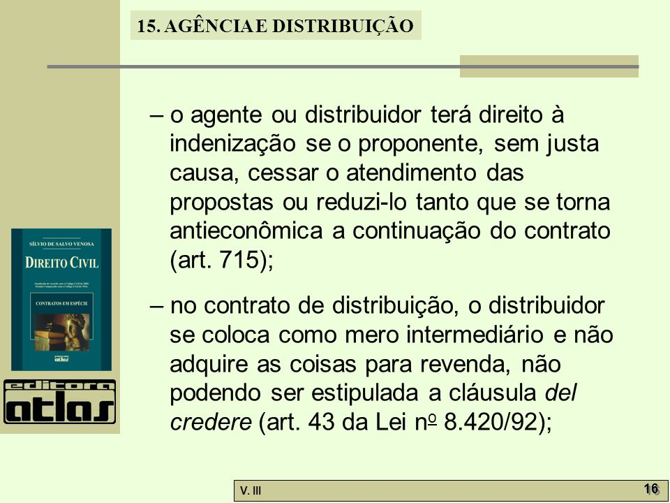 – o agente ou distribuidor terá direito à indenização se o proponente, sem justa causa, cessar o atendimento das propostas ou reduzi-lo tanto que se torna antieconômica a continuação do contrato (art. 715);