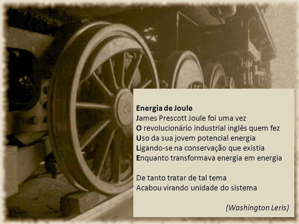 Energia de Joule James Prescott Joule foi uma vez O revolucionário industrial inglês quem fez Uso da sua jovem potencial energia Ligando-se na conservação que existia Enquanto transformava energia em energia De tanto tratar de tal tema Acabou virando unidade do sistema (Washington Leris)