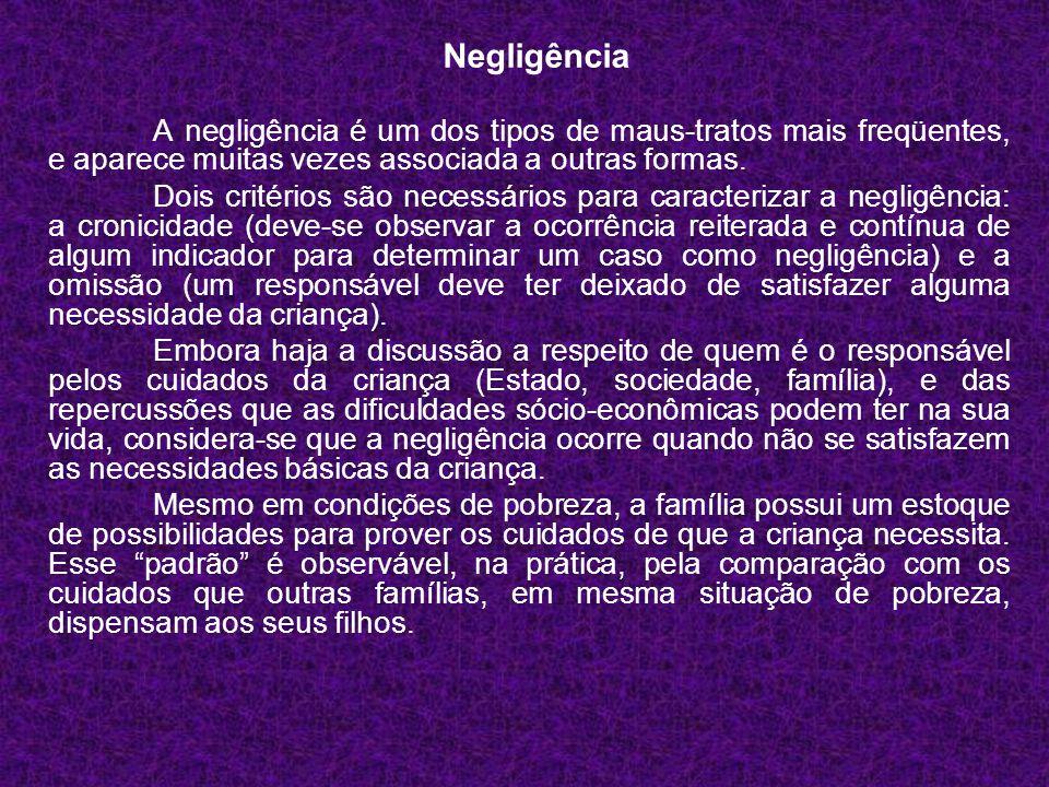 Negligência A negligência é um dos tipos de maus-tratos mais freqüentes, e aparece muitas vezes associada a outras formas.