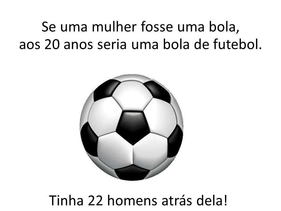 Se uma mulher fosse uma bola, aos 20 anos seria uma bola de futebol.