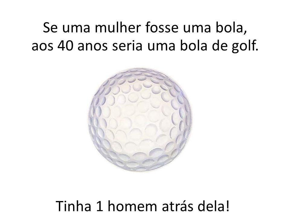 Se uma mulher fosse uma bola, aos 40 anos seria uma bola de golf.