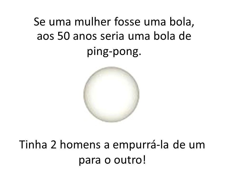 Se uma mulher fosse uma bola, aos 50 anos seria uma bola de ping-pong.