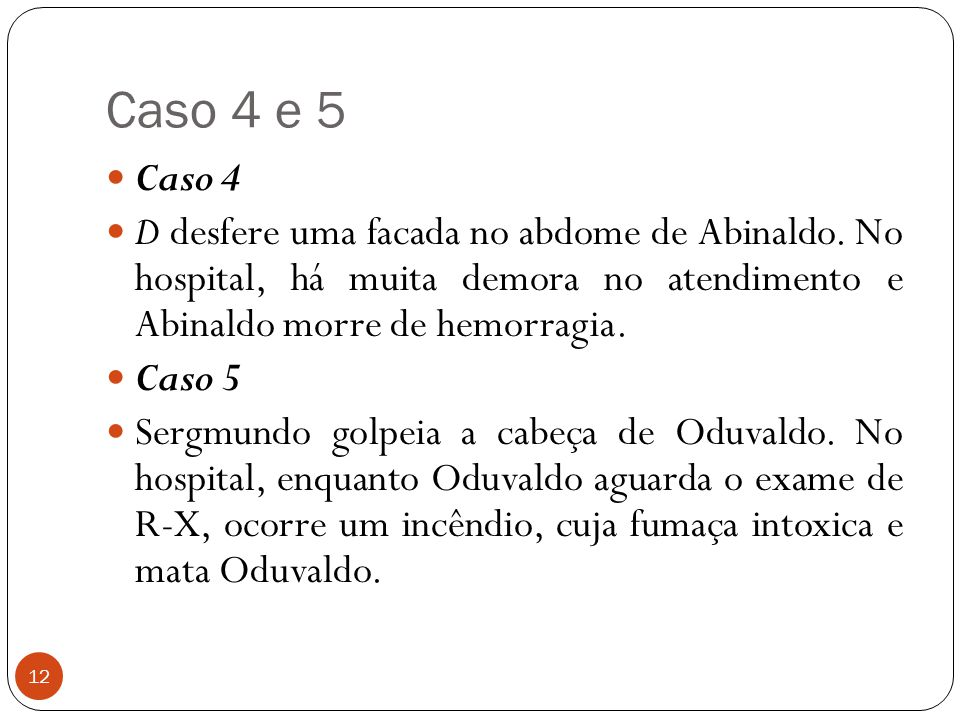 Caso 4 e 5 Caso 4. D desfere uma facada no abdome de Abinaldo. No hospital, há muita demora no atendimento e Abinaldo morre de hemorragia.