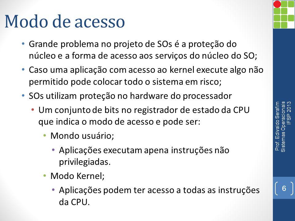 Modo de acesso Grande problema no projeto de SOs é a proteção do núcleo e a forma de acesso aos serviços do núcleo do SO;