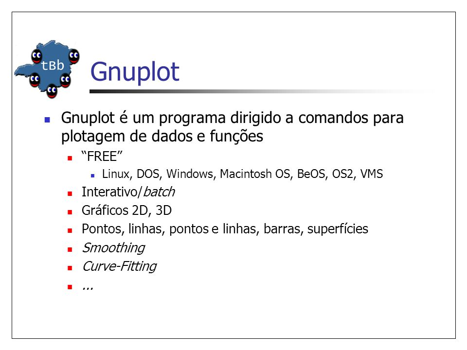 Gnuplot Gnuplot é um programa dirigido a comandos para plotagem de dados e funções. FREE Linux, DOS, Windows, Macintosh OS, BeOS, OS2, VMS.
