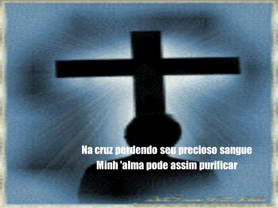 Na cruz perdendo seu precioso sangue Minh alma pode assim purificar