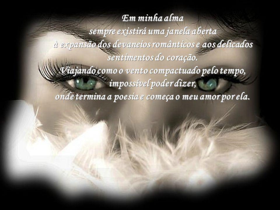 Em minha alma sempre existirá uma janela aberta à expansão dos devaneios românticos e aos delicados sentimentos do coração.