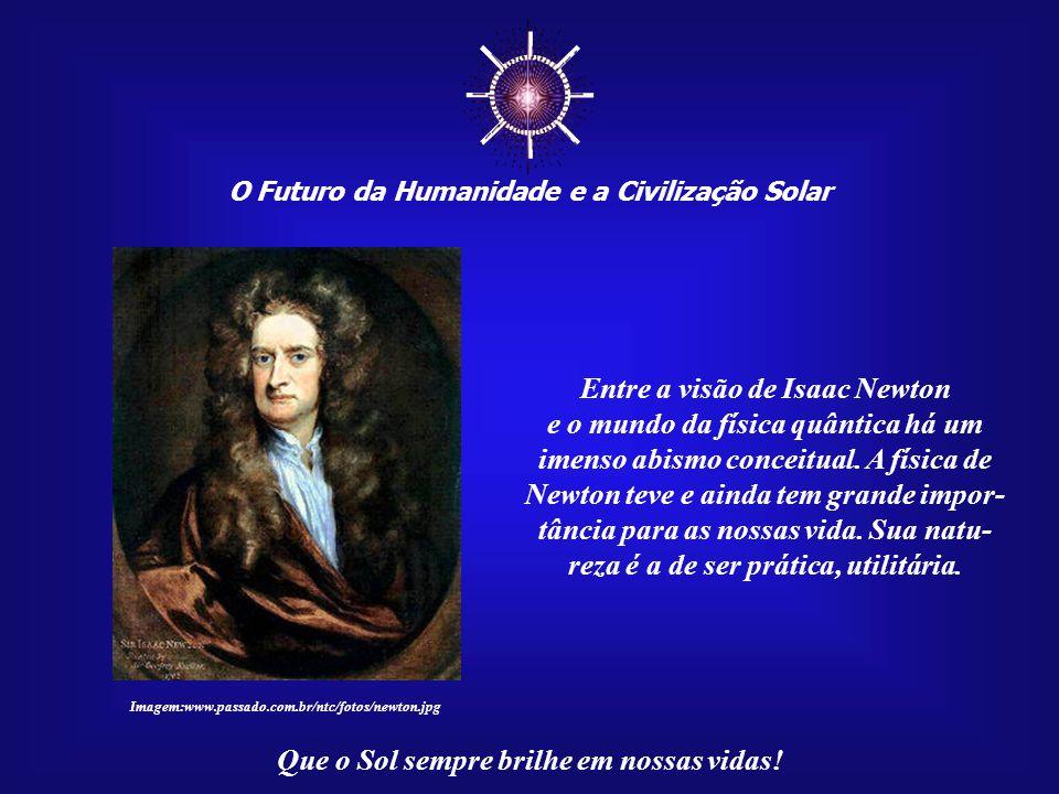 ☼ Entre a visão de Isaac Newton e o mundo da física quântica há um