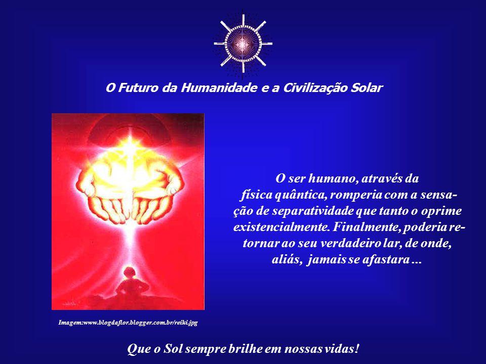 ☼ O ser humano, através da física quântica, romperia com a sensa-
