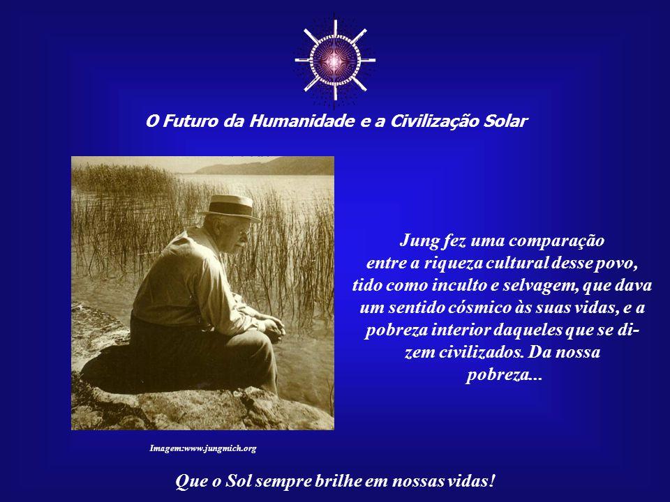 ☼ Jung fez uma comparação entre a riqueza cultural desse povo,