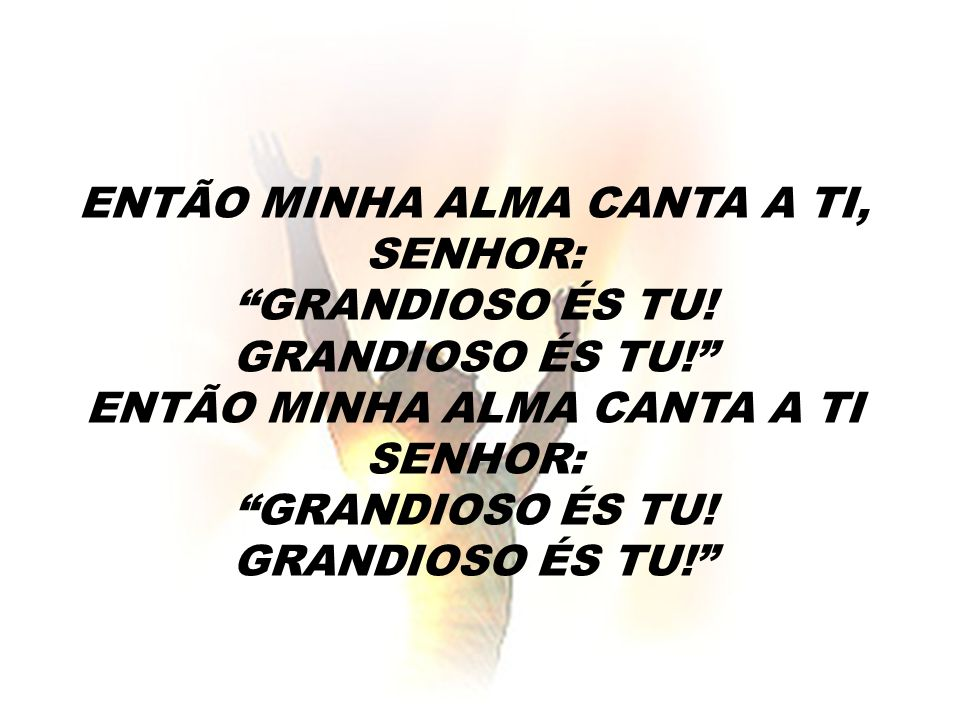 ENTÃO MINHA ALMA CANTA A TI, SENHOR: GRANDIOSO ÉS TU. GRANDIOSO ÉS TU