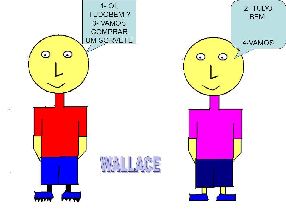 WALLACE 1- OI, TUDOBEM 2- TUDO BEM. 3- VAMOS COMPRAR UM SORVETE