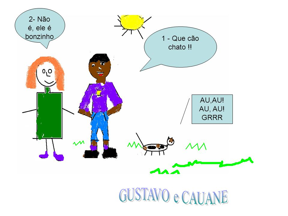 GUSTAVO e CAUANE 2- Não é, ele é bonzinho 1 - Que cão chato !!