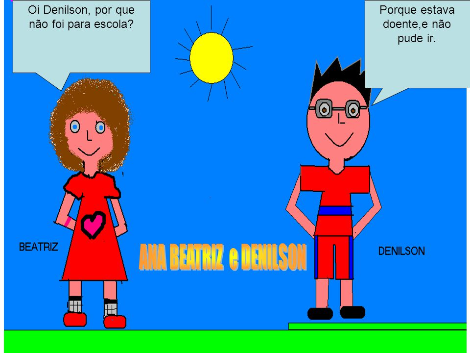 ANA BEATRIZ e DENILSON Oi Denilson, por que não foi para escola