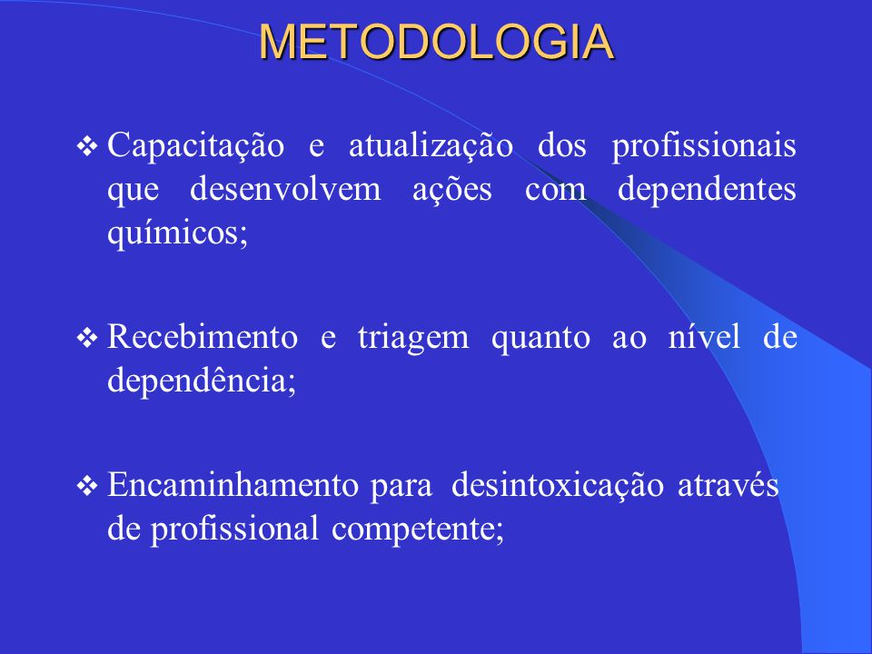 METODOLOGIA Capacitação e atualização dos profissionais que desenvolvem ações com dependentes químicos;