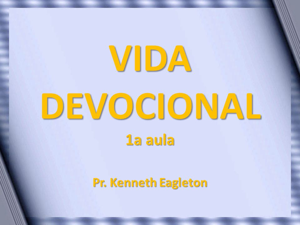 VIDA DEVOCIONAL 1a aula Pr. Kenneth Eagleton