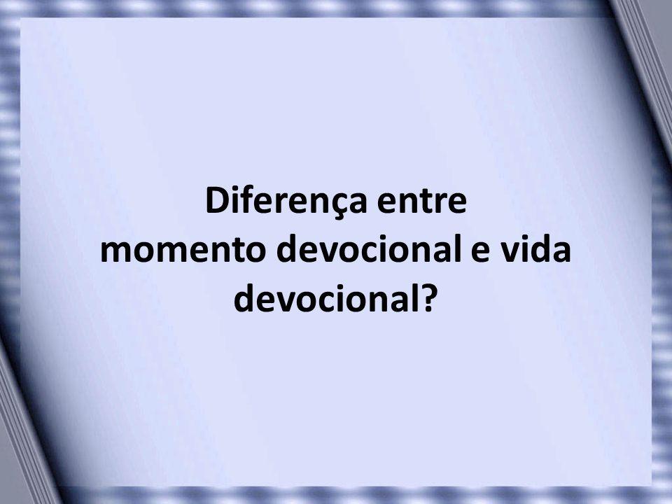 Diferença entre momento devocional e vida devocional
