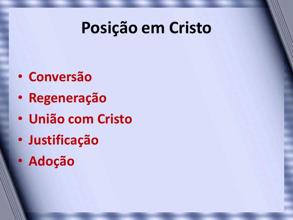 Posição em Cristo Conversão Regeneração União com Cristo Justificação