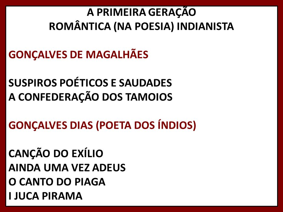 A PRIMEIRA GERAÇÃO ROMÂNTICA (NA POESIA) INDIANISTA GONÇALVES DE MAGALHÃES SUSPIROS POÉTICOS E SAUDADES A CONFEDERAÇÃO DOS TAMOIOS GONÇALVES DIAS (POETA DOS ÍNDIOS) CANÇÃO DO EXÍLIO AINDA UMA VEZ ADEUS O CANTO DO PIAGA I JUCA PIRAMA