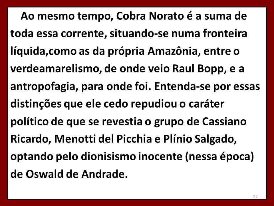 Ao mesmo tempo, Cobra Norato é a suma de toda essa corrente, situando-se numa fronteira líquida,como as da própria Amazônia, entre o verdeamarelismo, de onde veio Raul Bopp, e a antropofagia, para onde foi.