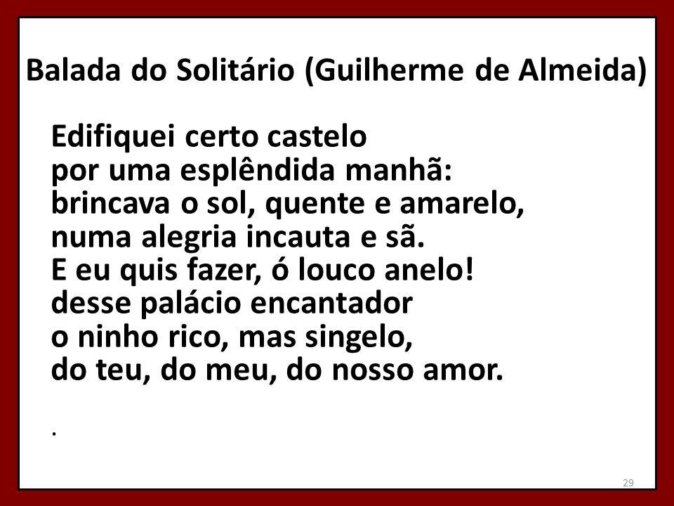 Balada do Solitário (Guilherme de Almeida) Edifiquei certo castelo por uma esplêndida manhã: brincava o sol, quente e amarelo, numa alegria incauta e sã.
