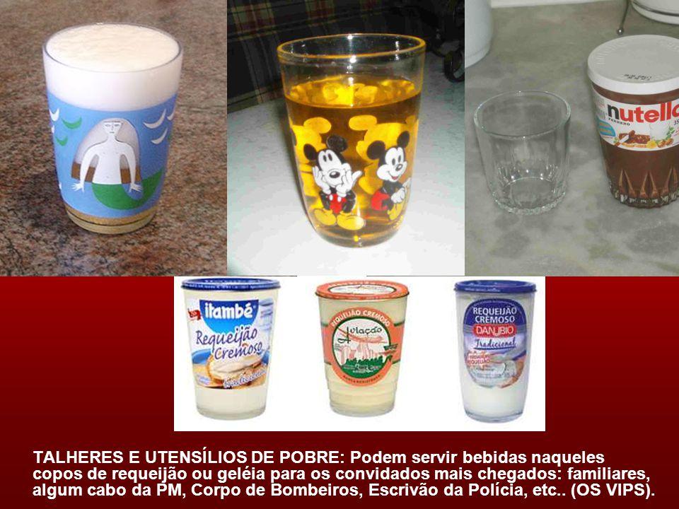 TALHERES E UTENSÍLIOS DE POBRE: Podem servir bebidas naqueles copos de requeijão ou geléia para os convidados mais chegados: familiares, algum cabo da PM, Corpo de Bombeiros, Escrivão da Polícia, etc..