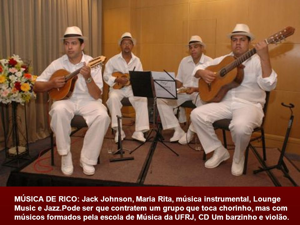 MÚSICA DE RICO: Jack Johnson, Maria Rita, música instrumental, Lounge Music e Jazz.Pode ser que contratem um grupo que toca chorinho, mas com músicos formados pela escola de Música da UFRJ, CD Um barzinho e violão.