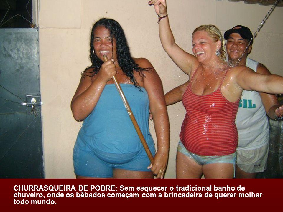 CHURRASQUEIRA DE POBRE: Sem esquecer o tradicional banho de chuveiro, onde os bêbados começam com a brincadeira de querer molhar todo mundo.