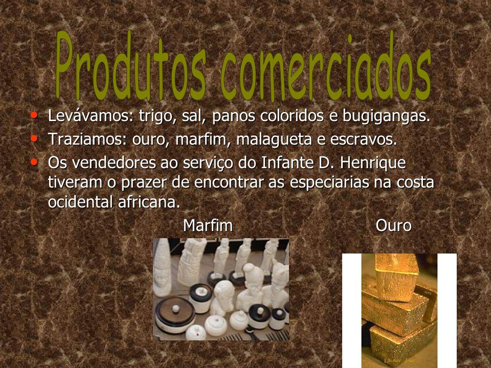 Produtos comerciados Levávamos: trigo, sal, panos coloridos e bugigangas. Traziamos: ouro, marfim, malagueta e escravos.