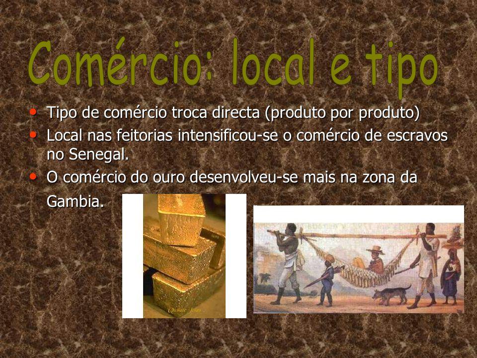 Comércio: local e tipo Tipo de comércio troca directa (produto por produto) Local nas feitorias intensificou-se o comércio de escravos no Senegal.