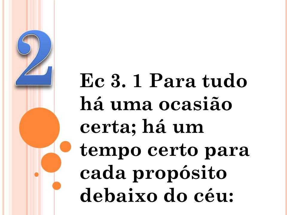 2 Ec 3. 1 Para tudo há uma ocasião certa; há um tempo certo para cada propósito debaixo do céu: