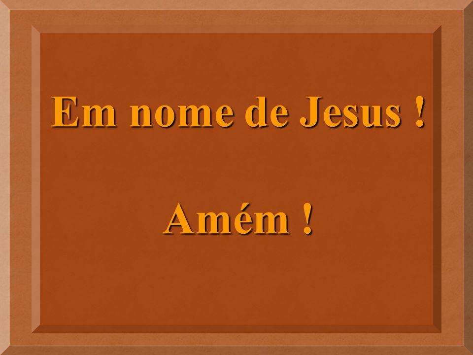 Em nome de Jesus ! Amém !