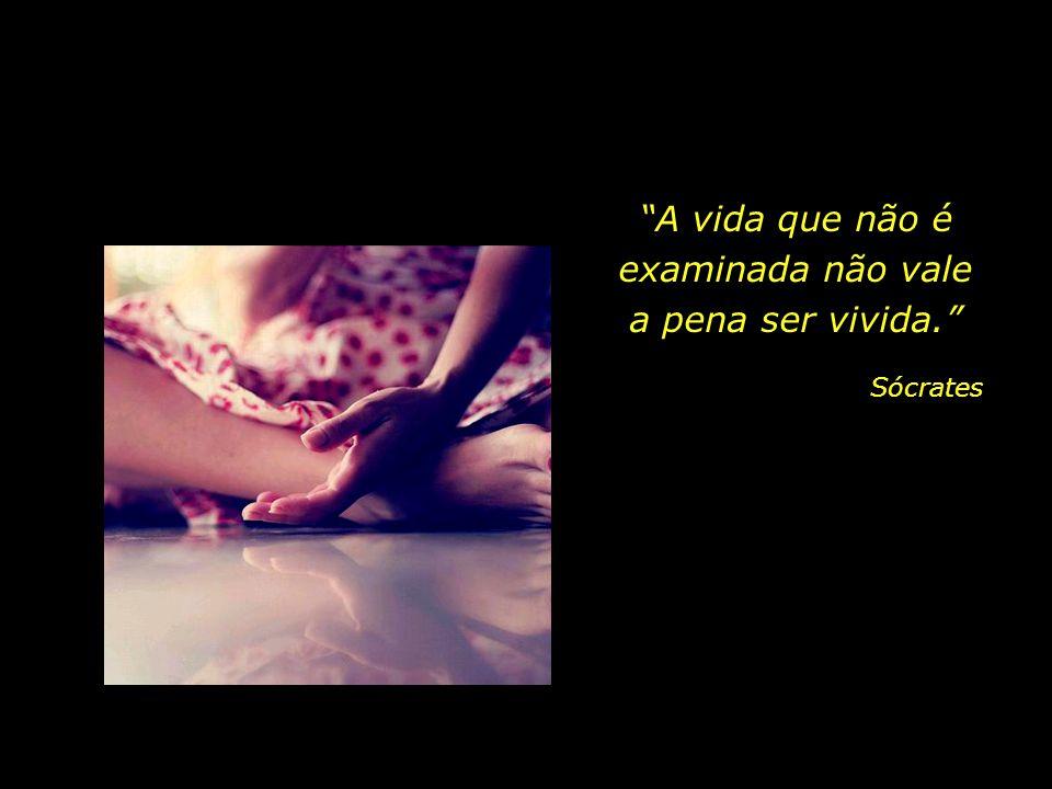 A vida que não é examinada não vale a pena ser vivida.