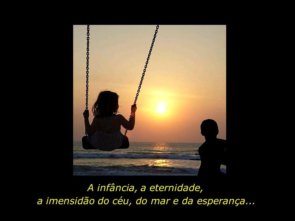 A infância, a eternidade, a imensidão do céu, do mar e da esperança...