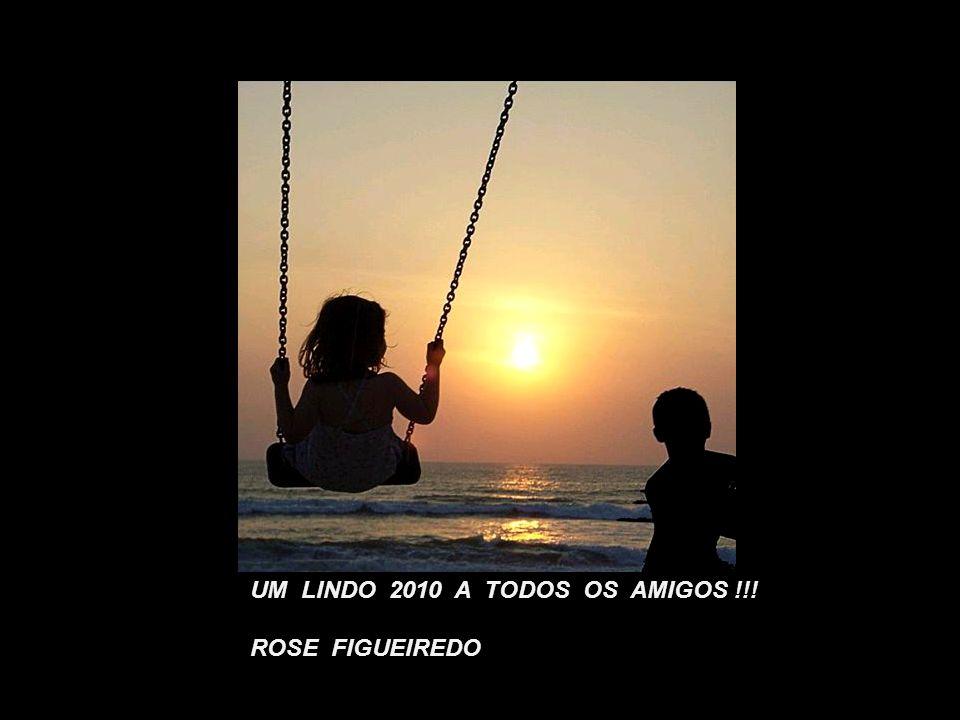 UM LINDO 2010 A TODOS OS AMIGOS !!! ROSE FIGUEIREDO