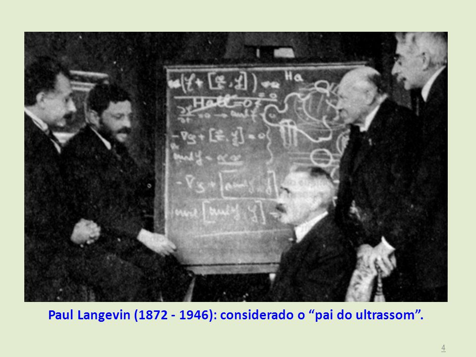 Paul Langevin (1872 - 1946): considerado o pai do ultrassom .