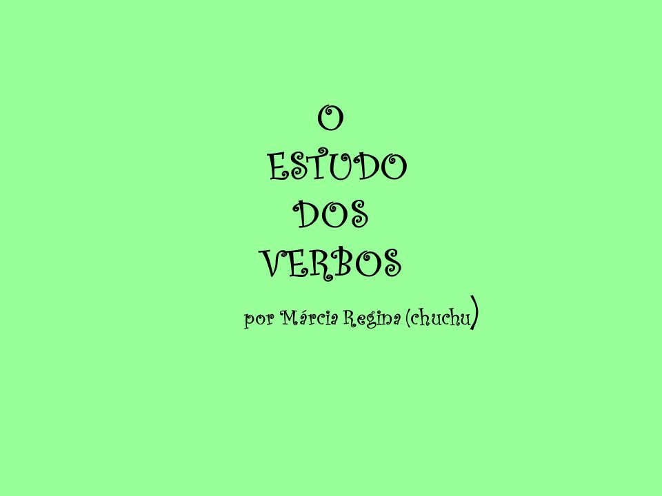 O ESTUDO DOS VERBOS por Márcia Regina (chuchu)