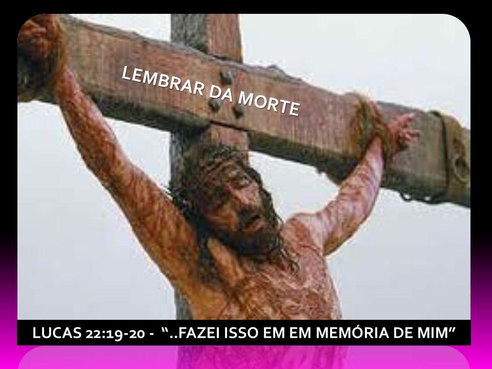 LUCAS 22:19-20 - ..FAZEI ISSO EM EM MEMÓRIA DE MIM