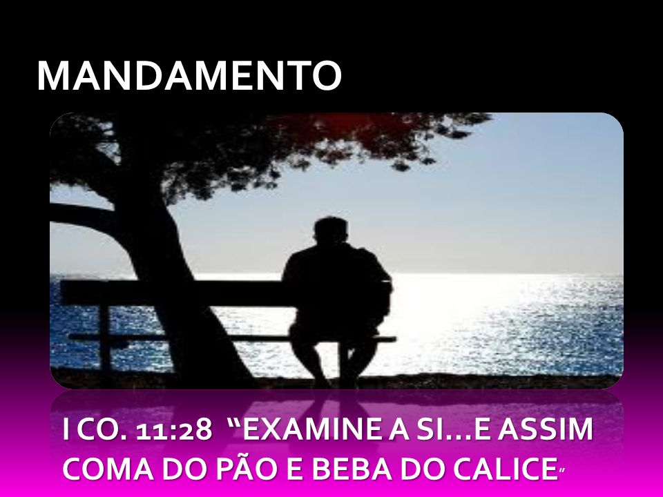 MANDAMENTO I CO. 11:28 EXAMINE A SI...E ASSIM COMA DO PÃO E BEBA DO CALICE