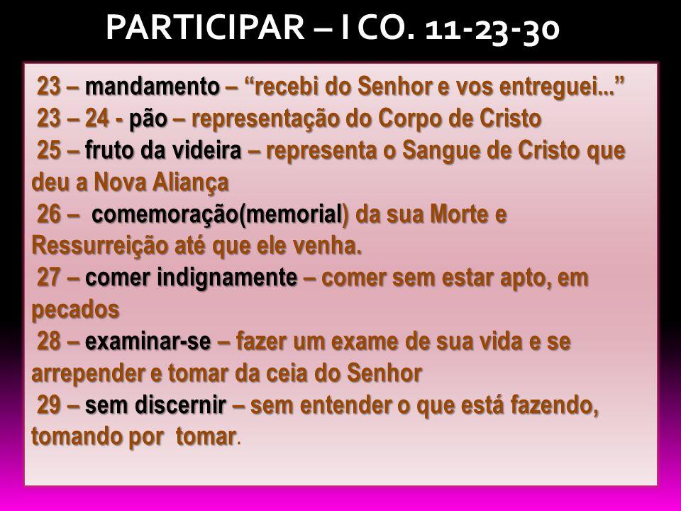 PARTICIPAR – I CO. 11-23-30 23 – mandamento – recebi do Senhor e vos entreguei... 23 – 24 - pão – representação do Corpo de Cristo.
