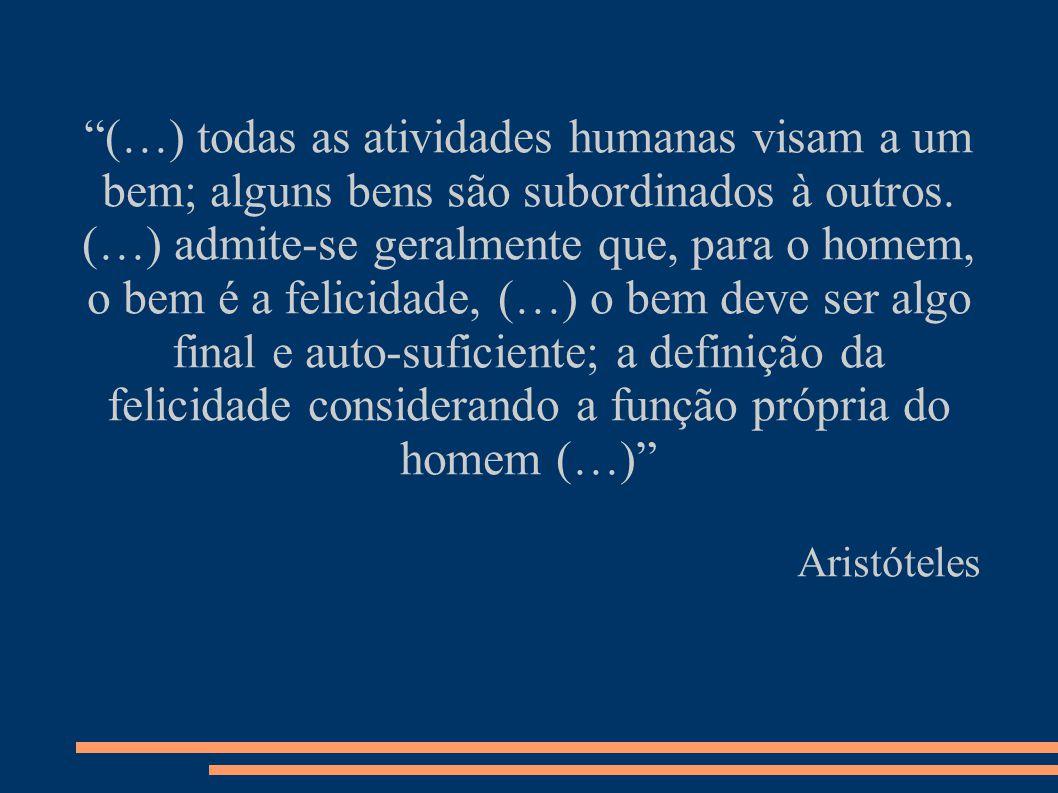 (…) todas as atividades humanas visam a um bem; alguns bens são subordinados à outros. (…) admite-se geralmente que, para o homem, o bem é a felicidade, (…) o bem deve ser algo final e auto-suficiente; a definição da felicidade considerando a função própria do homem (…)