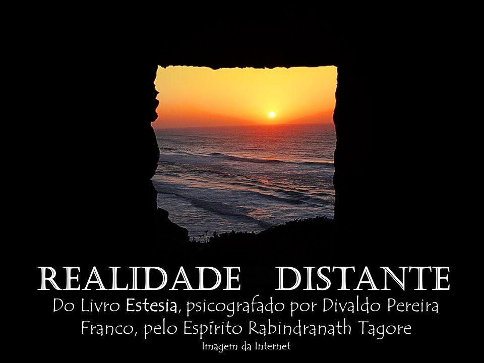Realidade Distante Do Livro Estesia, psicografado por Divaldo Pereira Franco, pelo Espírito Rabindranath Tagore.